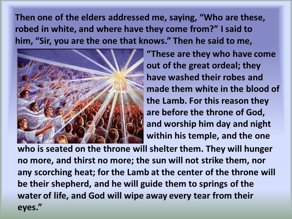 """These are they who have come out of the great ordeal; they have washed their robes and made them white in the blood of the Lamb. For this reason they"