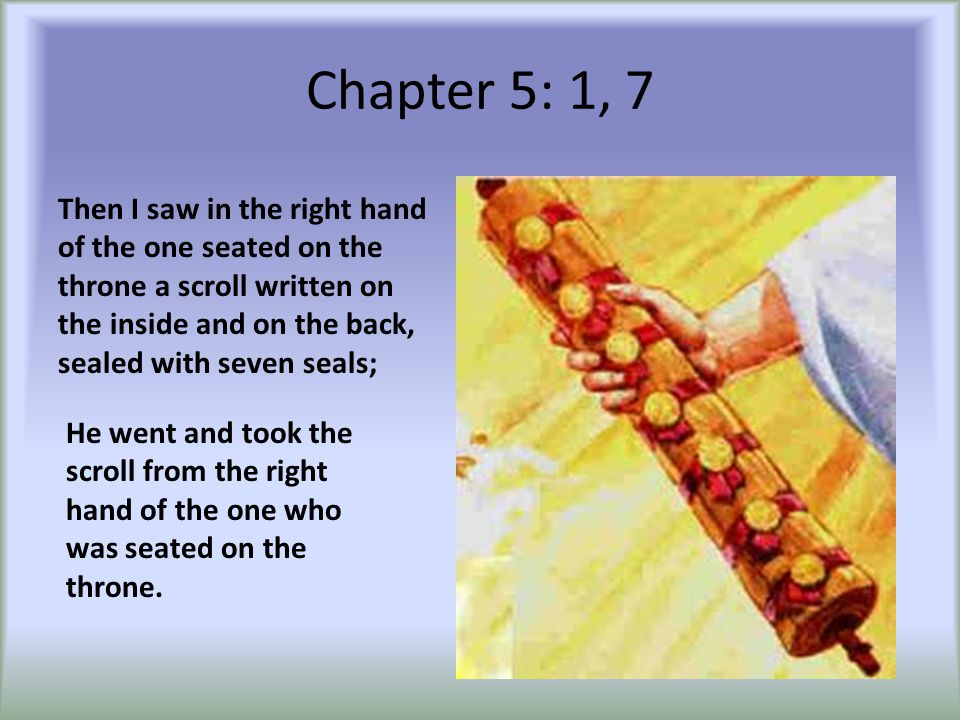 Chapter 5: 1, 7 Then I saw in the right hand of the one seated on the throne a scroll written on the inside and on the back, sealed with seven seals; He went and took the scroll from the right hand of the one who was seated on the throne.