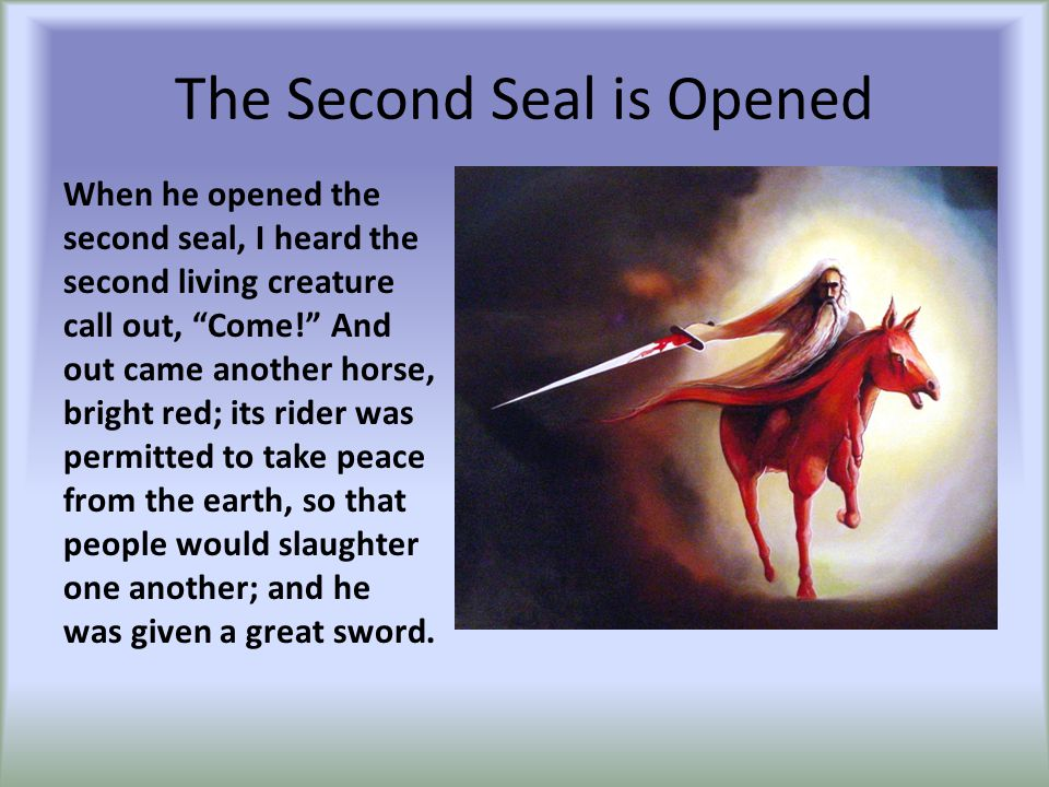 "The Second Seal is Opened When he opened the second seal, I heard the second living creature call out, ""Come!"" And out came another horse, bright red;"