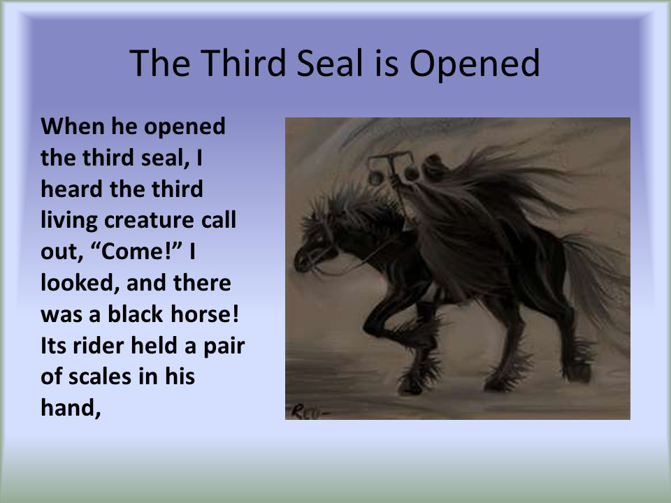 The Third Seal is Opened When he opened the third seal, I heard the third living creature call out, Come! I looked, and there was a black horse.