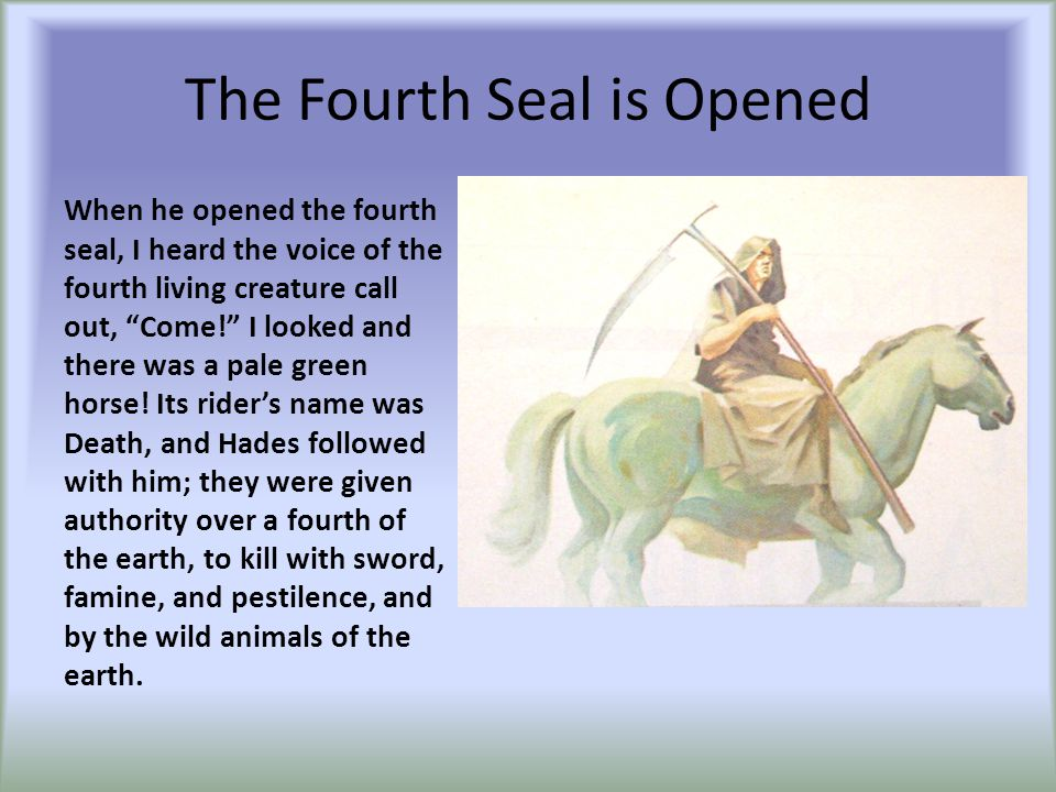 "The Fourth Seal is Opened When he opened the fourth seal, I heard the voice of the fourth living creature call out, ""Come!"" I looked and there was a p"