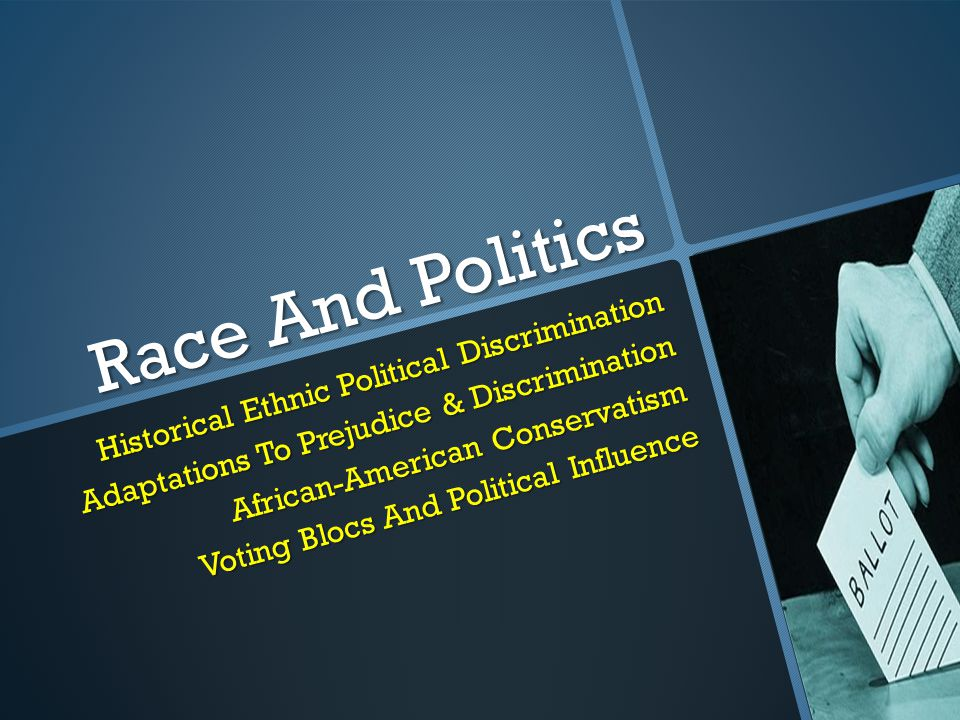 Race And Politics Historical Ethnic Political Discrimination Adaptations To Prejudice & Discrimination African-American Conservatism Voting Blocs And Political Influence