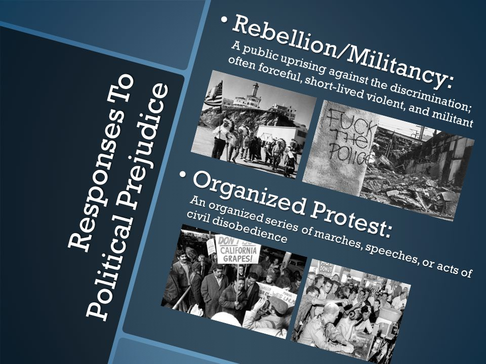 Responses To Political Prejudice Rebellion/Militancy: Rebellion/Militancy: A public uprising against the discrimination; often forceful, short-lived violent, and militant Organized Protest: Organized Protest: An organized series of marches, speeches, or acts of civil disobedience