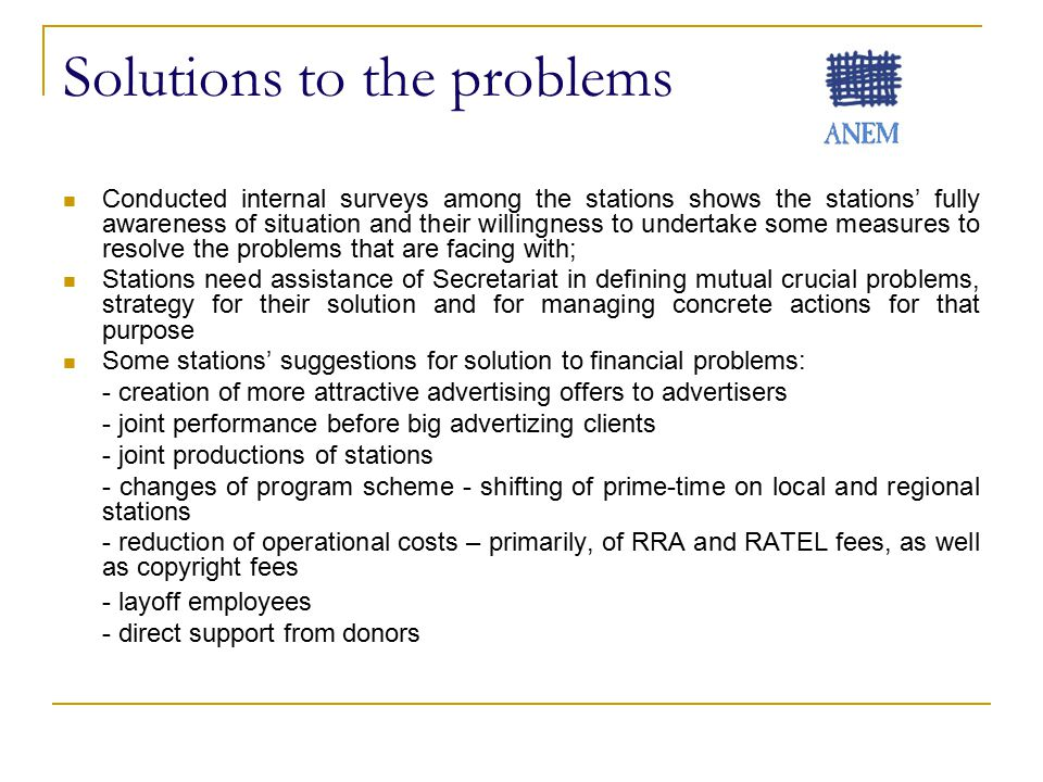 Solutions to the problems Conducted internal surveys among the stations shows the stations' fully awareness of situation and their willingness to undertake some measures to resolve the problems that are facing with; Stations need assistance of Secretariat in defining mutual crucial problems, strategy for their solution and for managing concrete actions for that purpose Some stations' suggestions for solution to financial problems: - creation of more attractive advertising offers to advertisers - joint performance before big advertizing clients - joint productions of stations - changes of program scheme - shifting of prime-time on local and regional stations - reduction of operational costs – primarily, of RRA and RATEL fees, as well as copyright fees - layoff employees - direct support from donors
