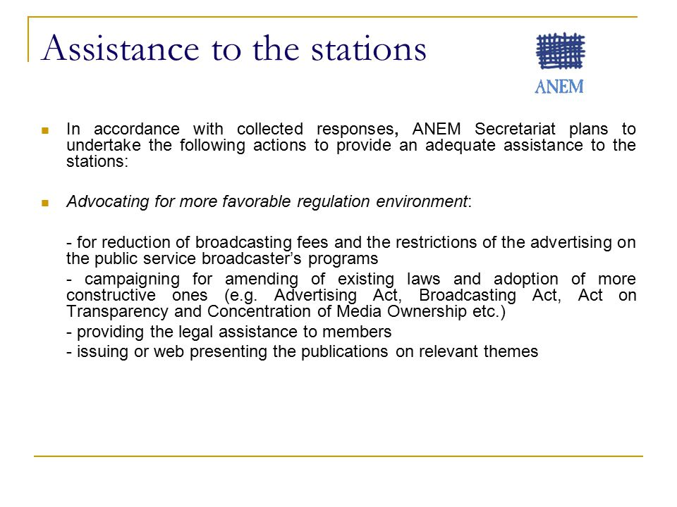 Assistance to the stations In accordance with collected responses, ANEM Secretariat plans to undertake the following actions to provide an adequate assistance to the stations: Advocating for more favorable regulation environment: - for reduction of broadcasting fees and the restrictions of the advertising on the public service broadcaster's programs - campaigning for amending of existing laws and adoption of more constructive ones (e.g.