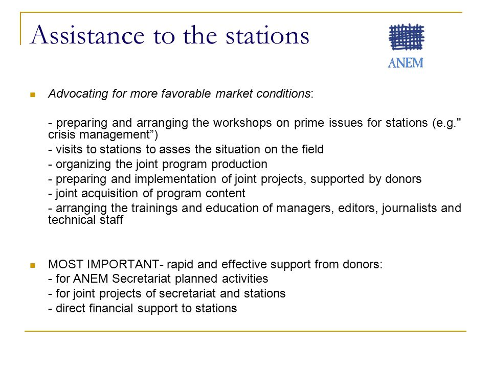 Assistance to the stations Advocating for more favorable market conditions: - preparing and arranging the workshops on prime issues for stations (e.g. crisis management ) - visits to stations to asses the situation on the field - organizing the joint program production - preparing and implementation of joint projects, supported by donors - joint acquisition of program content - arranging the trainings and education of managers, editors, journalists and technical staff MOST IMPORTANT- rapid and effective support from donors: - for ANEM Secretariat planned activities - for joint projects of secretariat and stations - direct financial support to stations