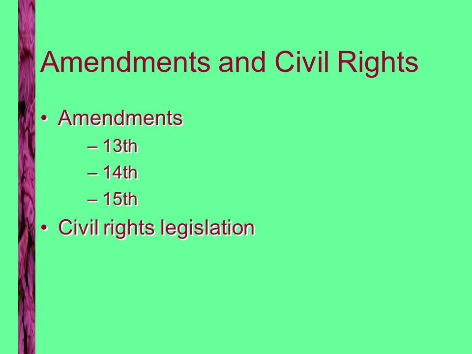 Amendments and Civil Rights Amendments –13th –14th –15th Civil rights legislation Amendments –13th –14th –15th Civil rights legislation