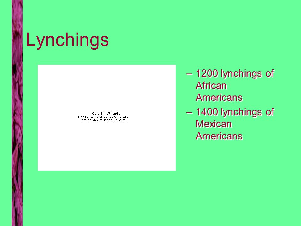 Lynchings –1200 lynchings of African Americans –1400 lynchings of Mexican Americans