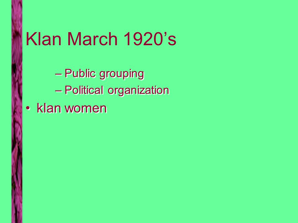 Klan March 1920's –Public grouping –Political organization klan women –Public grouping –Political organization klan women