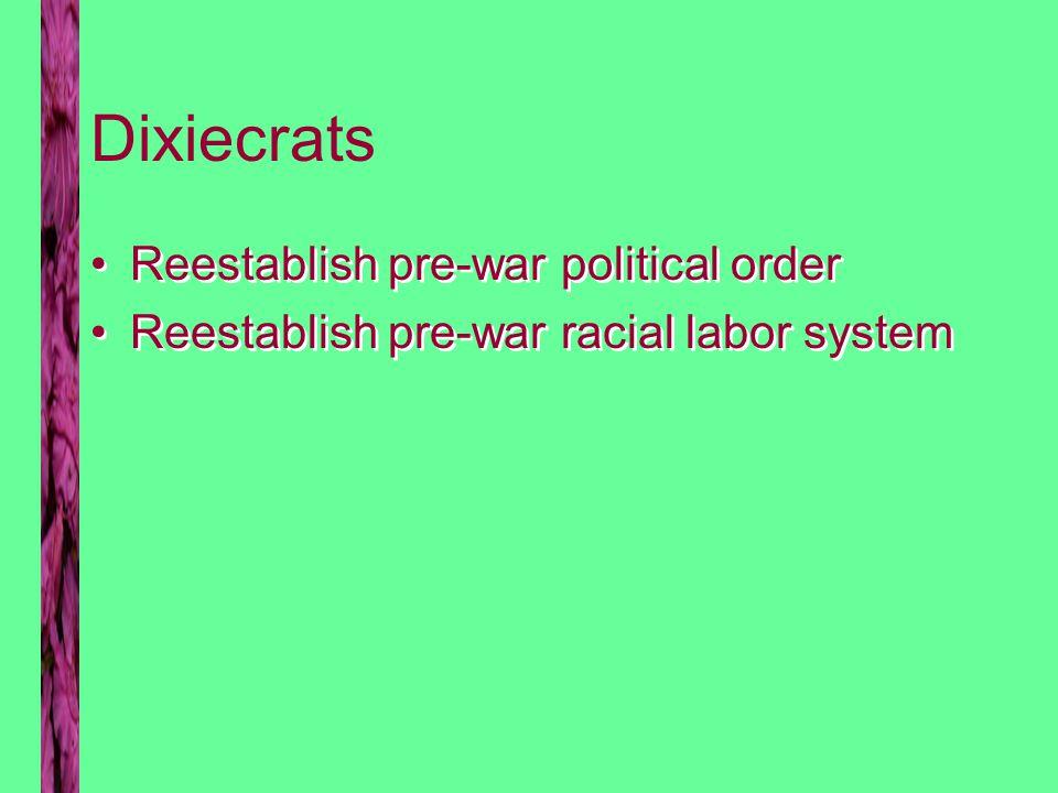 Dixiecrats Reestablish pre-war political order Reestablish pre-war racial labor system Reestablish pre-war political order Reestablish pre-war racial labor system
