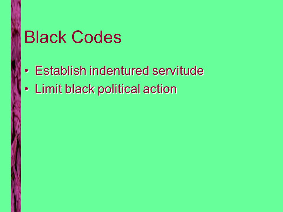 Black Codes Establish indentured servitude Limit black political action Establish indentured servitude Limit black political action