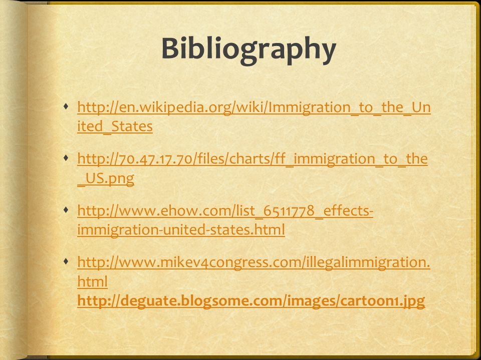 Bibliography  http://en.wikipedia.org/wiki/Immigration_to_the_Un ited_States http://en.wikipedia.org/wiki/Immigration_to_the_Un ited_States  http://70.47.17.70/files/charts/ff_immigration_to_the _US.png http://70.47.17.70/files/charts/ff_immigration_to_the _US.png  http://www.ehow.com/list_6511778_effects- immigration-united-states.html http://www.ehow.com/list_6511778_effects- immigration-united-states.html  http://www.mikev4congress.com/illegalimmigration.