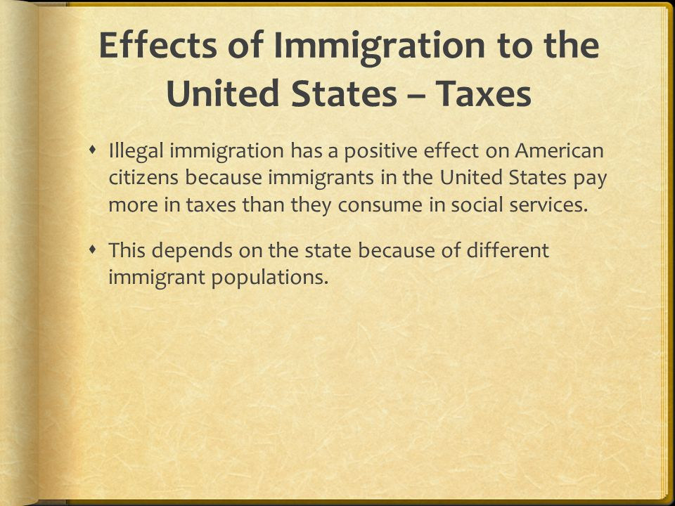 Effects of Immigration to the United States – Taxes  Illegal immigration has a positive effect on American citizens because immigrants in the United States pay more in taxes than they consume in social services.