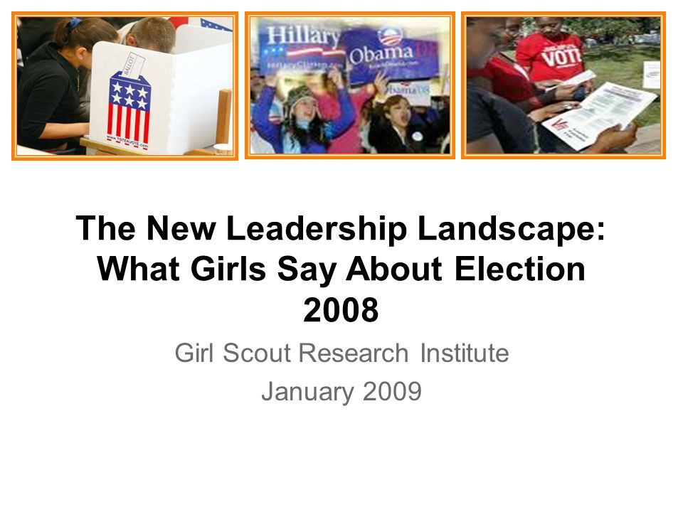 The New Leadership Landscape: What Girls Say About Election 2008 Girl Scout Research Institute January 2009