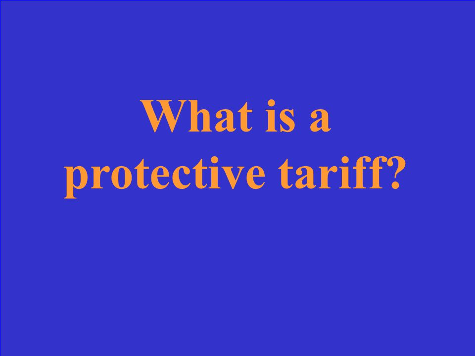 This kind of tariff adds tax to the price of imported goods to protect domestic products from foreign competition.