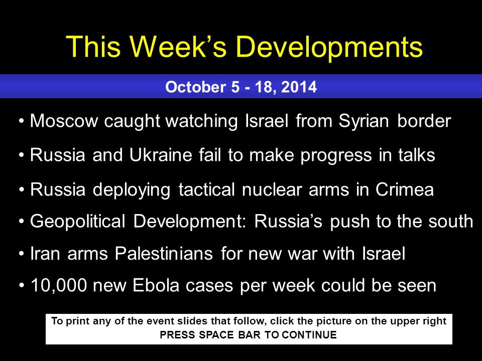 This Week's Developments To print any of the event slides that follow, click the picture on the upper right PRESS SPACE BAR TO CONTINUE Moscow caught watching Israel from Syrian border Russia and Ukraine fail to make progress in talks Russia deploying tactical nuclear arms in Crimea Geopolitical Development: Russia's push to the south Iran arms Palestinians for new war with Israel October 5 - 18, 2014 10,000 new Ebola cases per week could be seen
