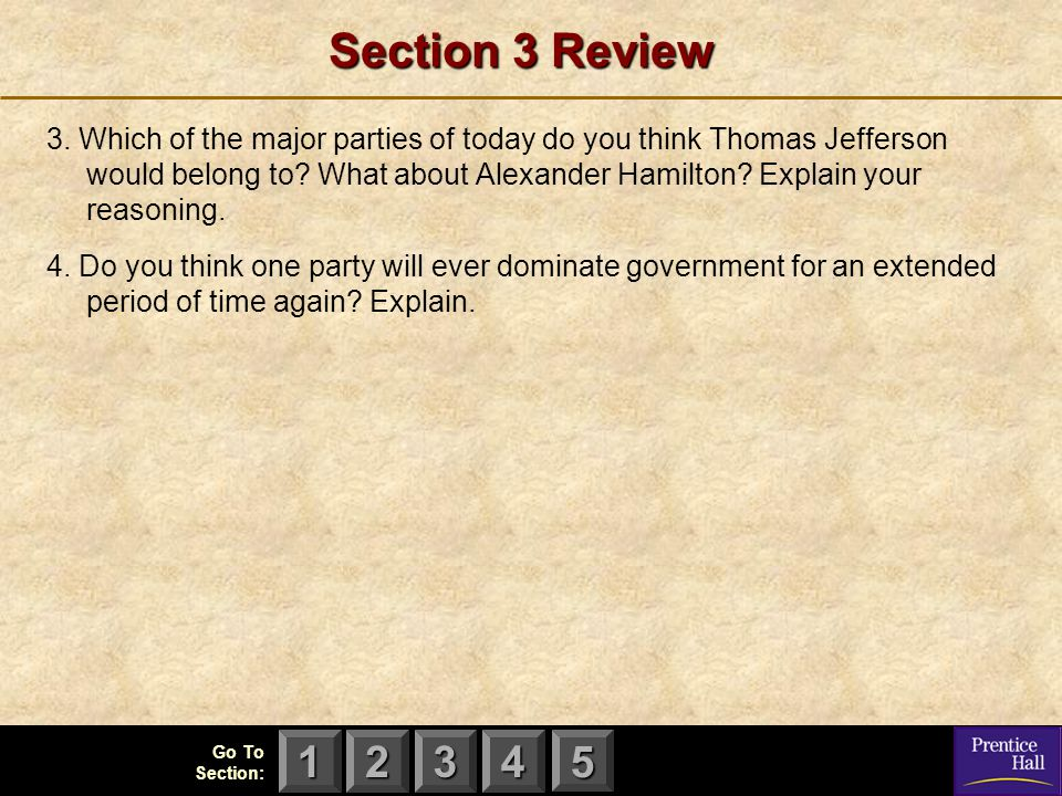 123 Go To Section: 4 5 Section 3 Review 3. Which of the major parties of today do you think Thomas Jefferson would belong to? What about Alexander Ham
