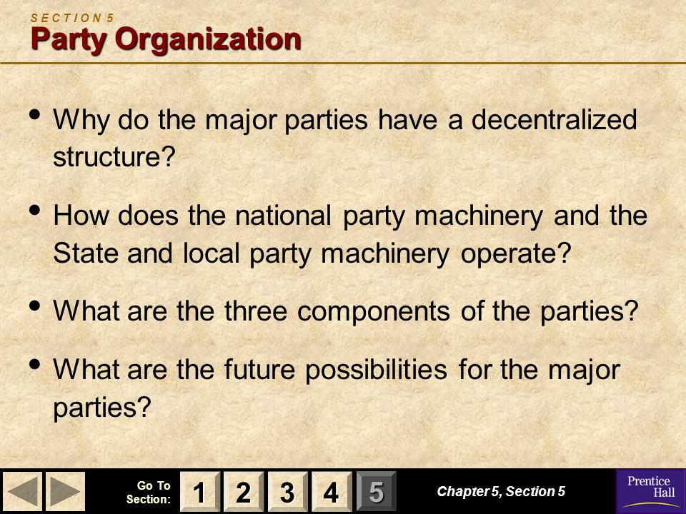 123 Go To Section: 4 5 Chapter 5, Section 5 Party Organization S E C T I O N 5 Party Organization Why do the major parties have a decentralized struct