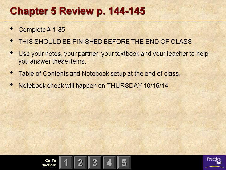 123 Go To Section: 4 5 Chapter 5 Review p. 144-145 Complete # 1-35 THIS SHOULD BE FINISHED BEFORE THE END OF CLASS Use your notes, your partner, your
