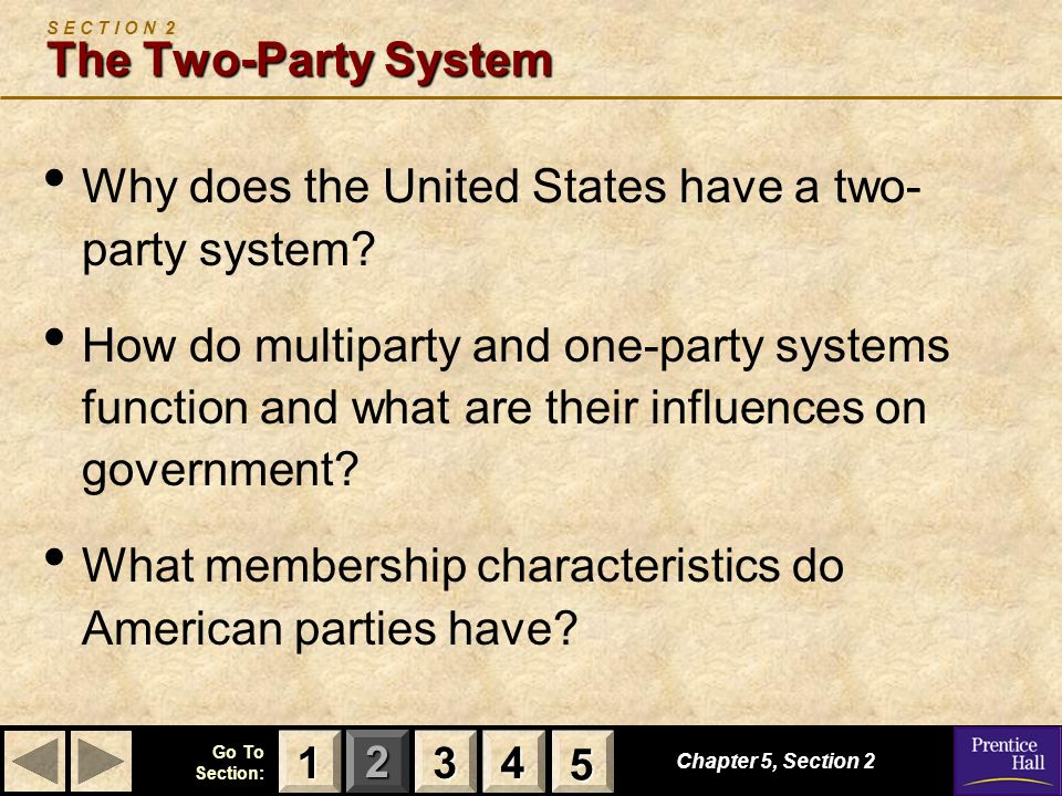 123 Go To Section: 4 5 The Two-Party System S E C T I O N 2 The Two-Party System Why does the United States have a two- party system? How do multipart