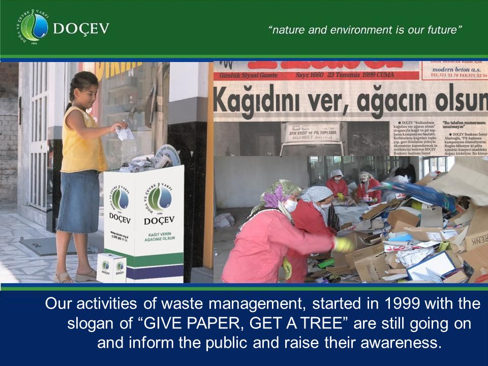 Our activities of waste management, started in 1999 with the slogan of GIVE PAPER, GET A TREE are still going on and inform the public and raise their awareness.