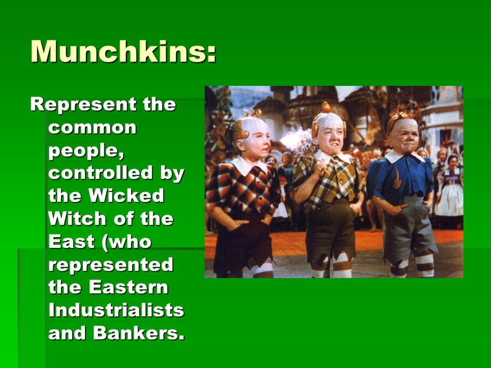 Munchkins: Represent the common people, controlled by the Wicked Witch of the East (who represented the Eastern Industrialists and Bankers.