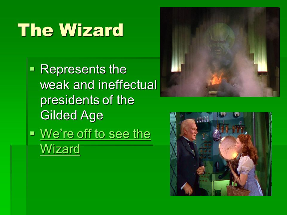 The Wizard  Represents the weak and ineffectual presidents of the Gilded Age  We're off to see the Wizard We're off to see the Wizard We're off to see the Wizard
