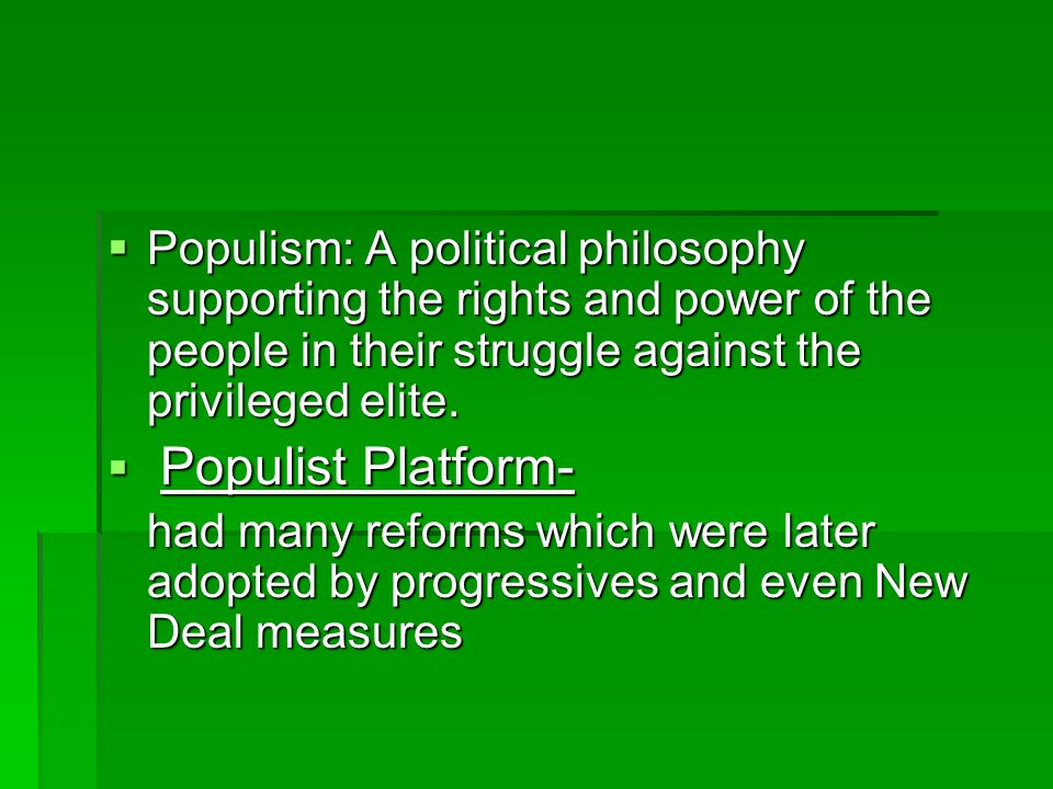  Populism: A political philosophy supporting the rights and power of the people in their struggle against the privileged elite.