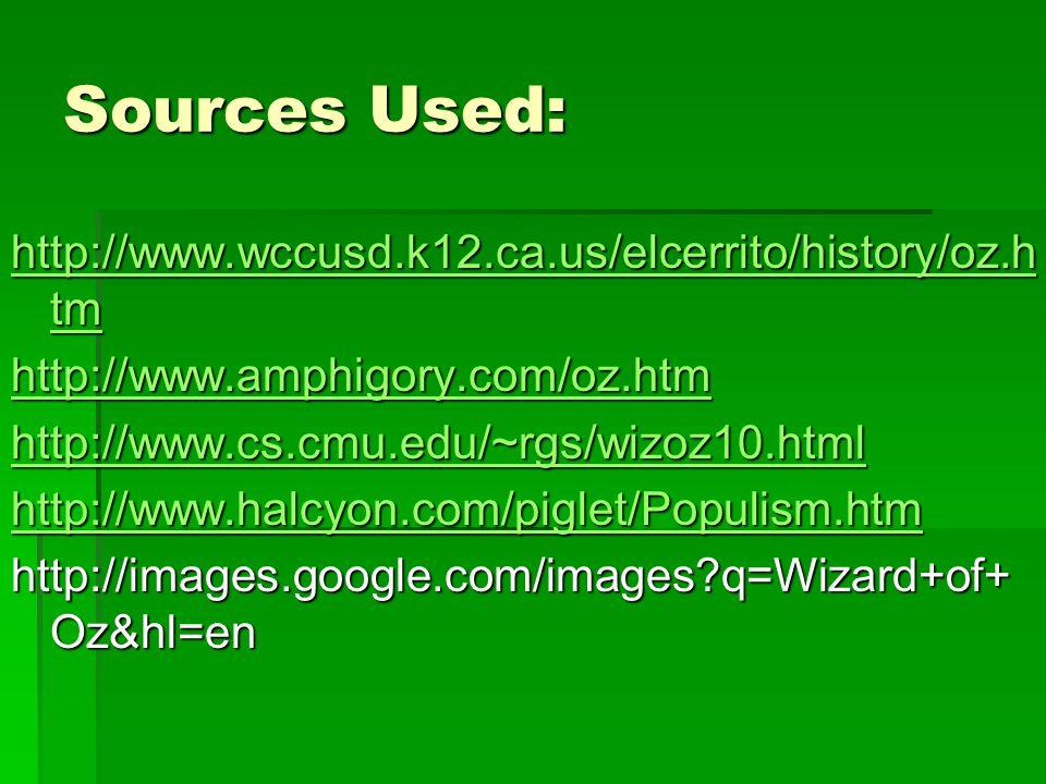 Sources Used: http://www.wccusd.k12.ca.us/elcerrito/history/oz.h tm http://www.wccusd.k12.ca.us/elcerrito/history/oz.h tm http://www.amphigory.com/oz.htm http://www.cs.cmu.edu/~rgs/wizoz10.html http://www.halcyon.com/piglet/Populism.htm http://images.google.com/images q=Wizard+of+ Oz&hl=en