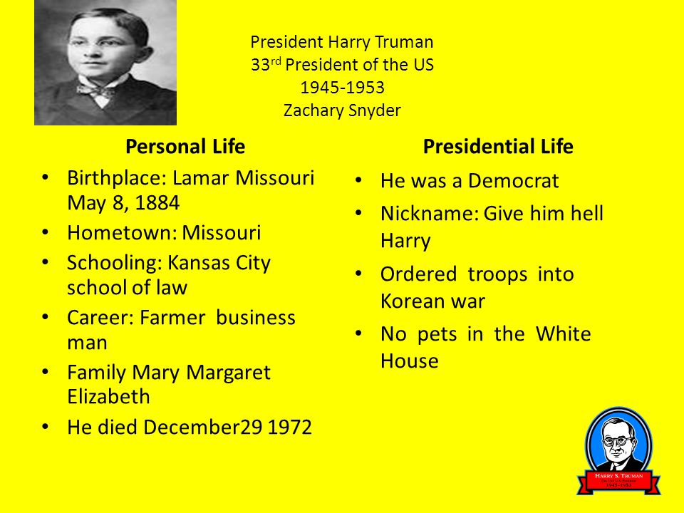 President Harry Truman 33 rd President of the US 1945-1953 Zachary Snyder Personal Life Birthplace: Lamar Missouri May 8, 1884 Hometown: Missouri Scho