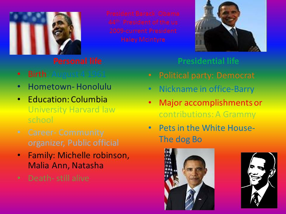 President Barack Obama 44 th President of the us 2009-current President Haley Mcintyre Personal life Birth: August 4 1961 Hometown- Honolulu Education