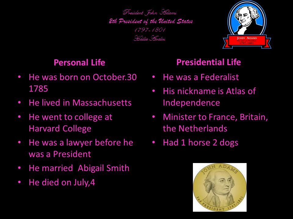 President John Adams 2th President of the United States 1797-1801 Hailie Avalos Personal Life He was born on October.30 1785 He lived in Massachusetts He went to college at Harvard College He was a lawyer before he was a President He married Abigail Smith He died on July,4 Presidential Life He was a Federalist His nickname is Atlas of Independence Minister to France, Britain, the Netherlands Had 1 horse 2 dogs