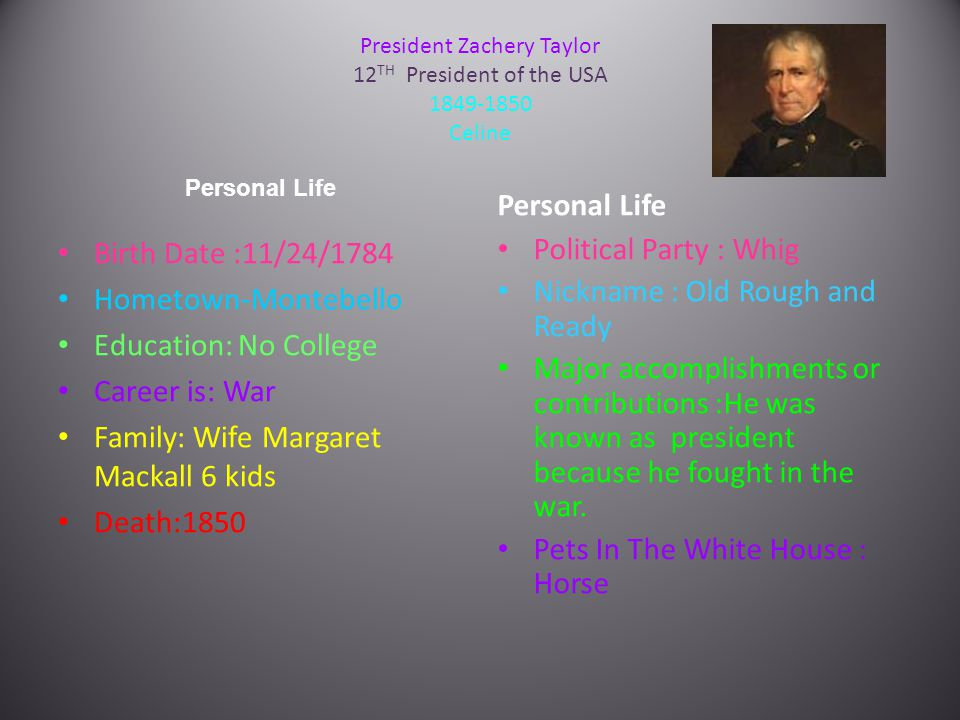 President Zachery Taylor 12 TH President of the USA 1849-1850 Celine Personal Life Birth Date :11/24/1784 Hometown-Montebello Education: No College Career is: War Family: Wife Margaret Mackall 6 kids Death:1850 Personal Life Political Party : Whig Nickname : Old Rough and Ready Major accomplishments or contributions :He was known as president because he fought in the war.