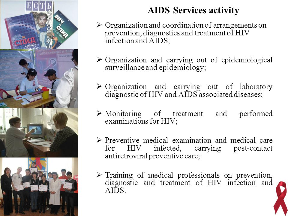  Organization and coordination of arrangements on prevention, diagnostics and treatment of HIV infection and AIDS;  Organization and carrying out of epidemiological surveillance and epidemiology;  Organization and carrying out of laboratory diagnostic of HIV and AIDS associated diseases;  Monitoring of treatment and performed examinations for HIV;  Preventive medical examination and medical care for HIV infected, carrying post-contact antiretroviral preventive care;  Training of medical professionals on prevention, diagnostic and treatment of HIV infection and AIDS.