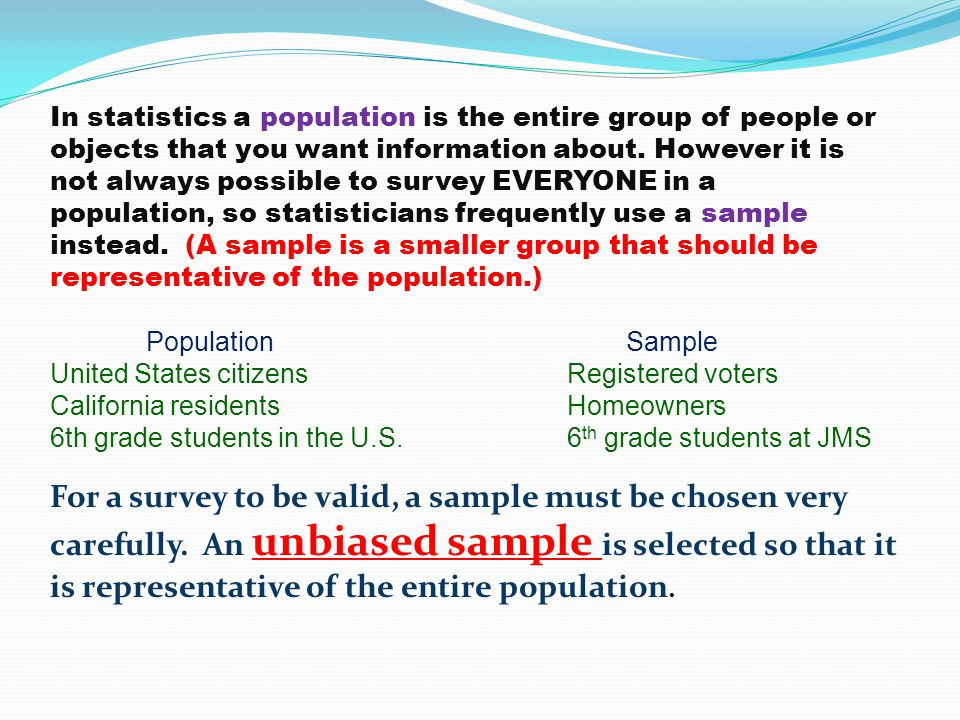 In statistics a population is the entire group of people or objects that you want information about.