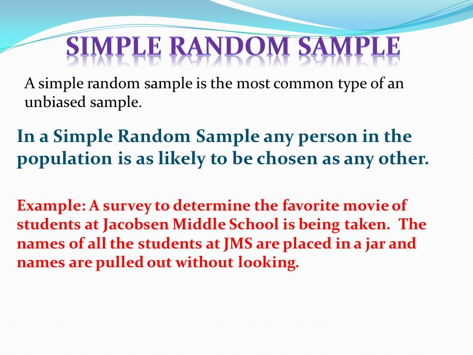 A simple random sample is the most common type of an unbiased sample.