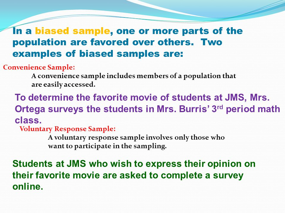 Convenience Sample: A convenience sample includes members of a population that are easily accessed. To determine the favorite movie of students at JMS
