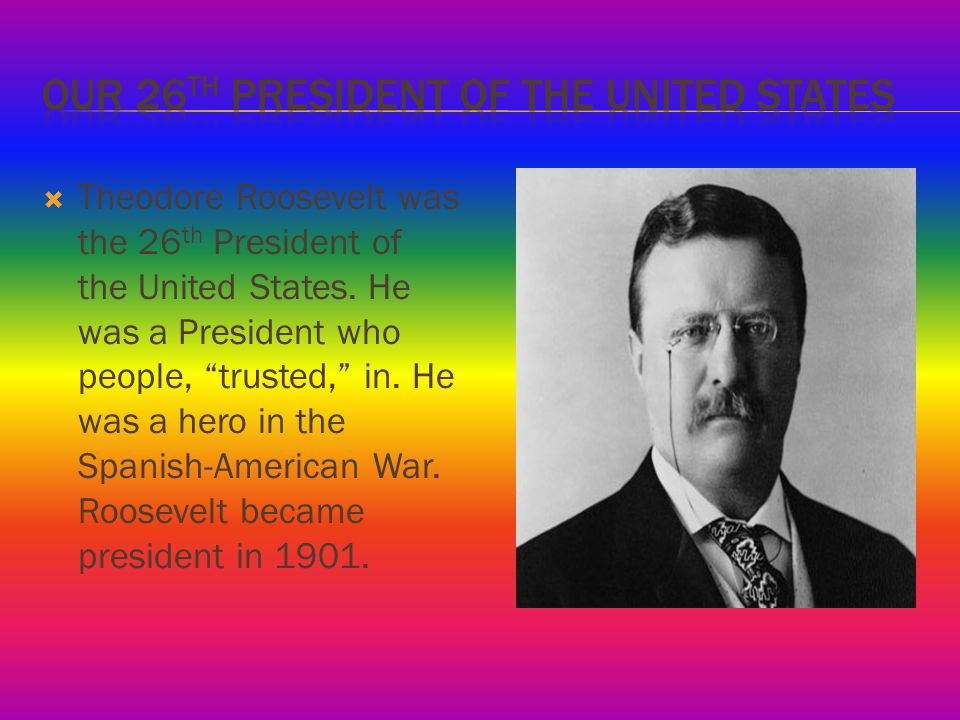  Theodore Roosevelt was the 26 th President of the United States.