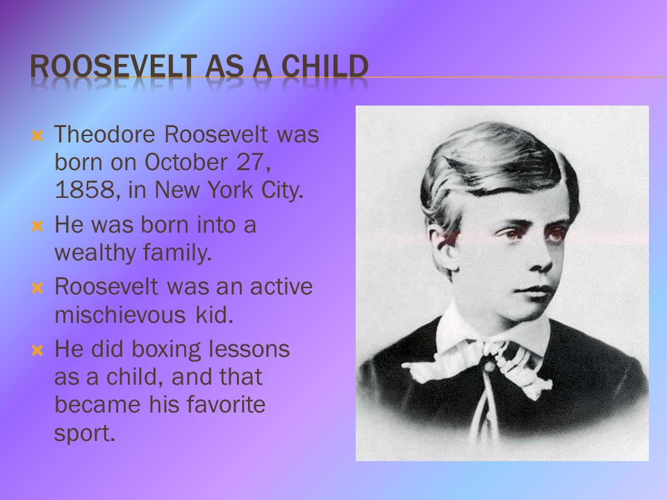  Theodore Roosevelt was born on October 27, 1858, in New York City.