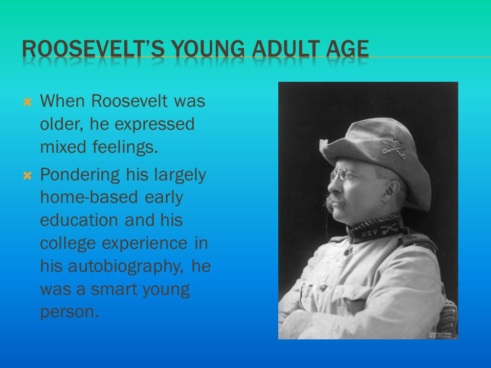  When Roosevelt was older, he expressed mixed feelings.