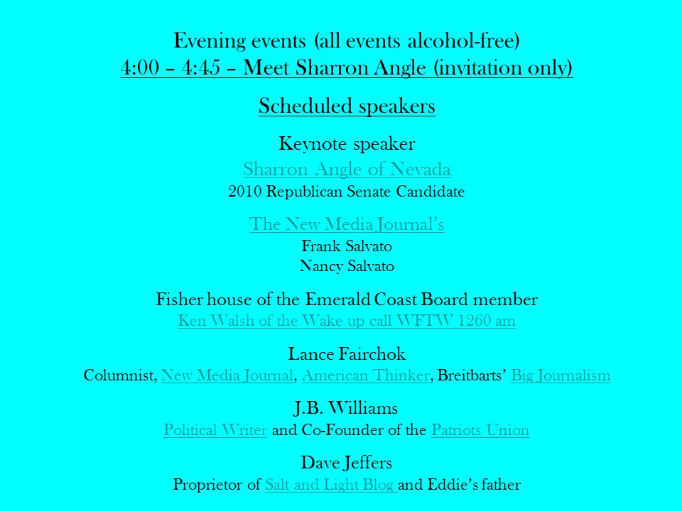 Evening events (all events alcohol-free) 4:00 – 4:45 – Meet Sharron Angle (invitation only) Scheduled speakers Keynote speaker Sharron Angle of Nevada 2010 Republican Senate Candidate The New Media Journal's Frank Salvato Nancy Salvato Fisher house of the Emerald Coast Board member Ken Walsh of the Wake up call WFTW 1260 am Lance Fairchok Columnist, New Media Journal, American Thinker, Breitbarts' Big JournalismNew Media JournalAmerican ThinkerBig Journalism J.B.
