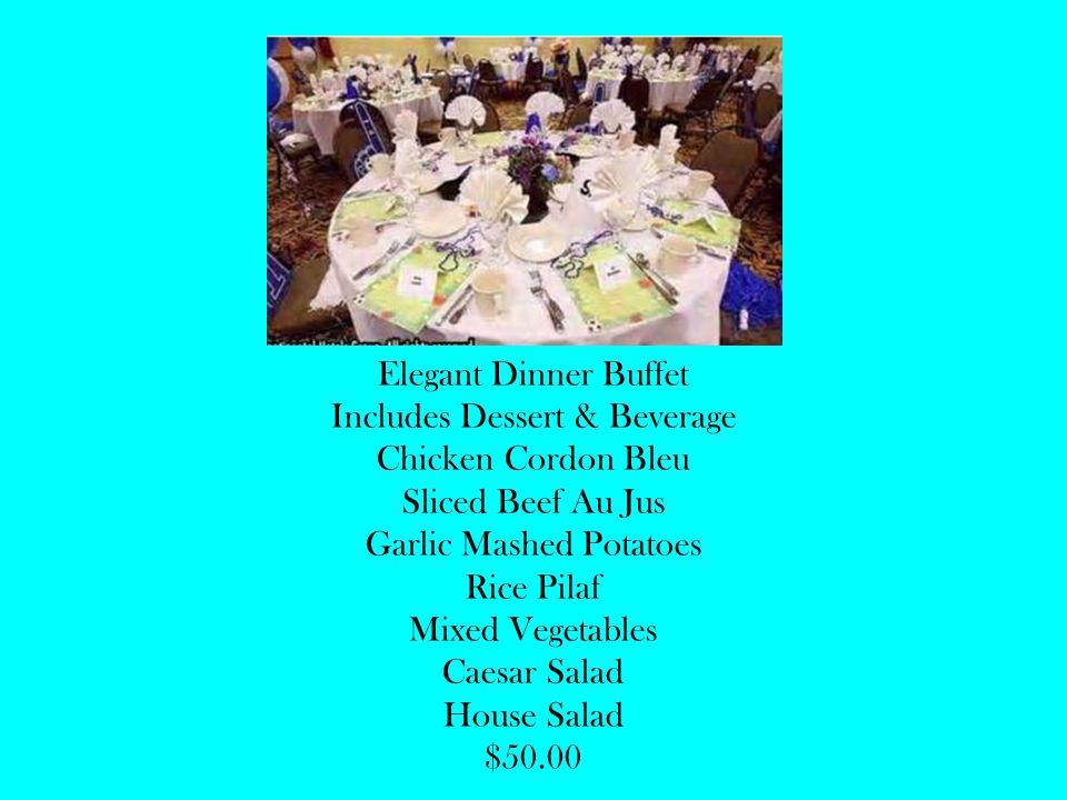 Elegant Dinner Buffet Includes Dessert & Beverage Chicken Cordon Bleu Sliced Beef Au Jus Garlic Mashed Potatoes Rice Pilaf Mixed Vegetables Caesar Salad House Salad $50.00