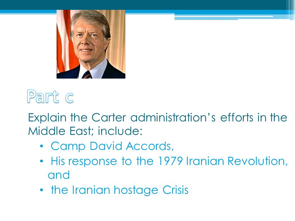 Explain the Carter administration's efforts in the Middle East; include: Camp David Accords, His response to the 1979 Iranian Revolution, and the Iran