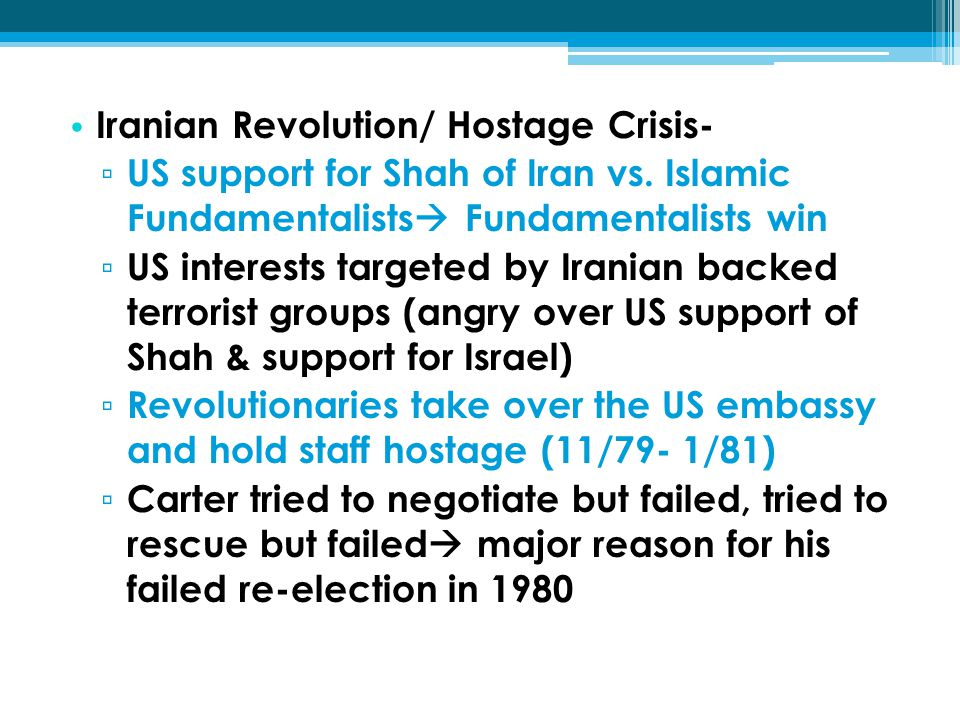 Iranian Revolution/ Hostage Crisis- ▫ US support for Shah of Iran vs. Islamic Fundamentalists  Fundamentalists win ▫ US interests targeted by Iranian