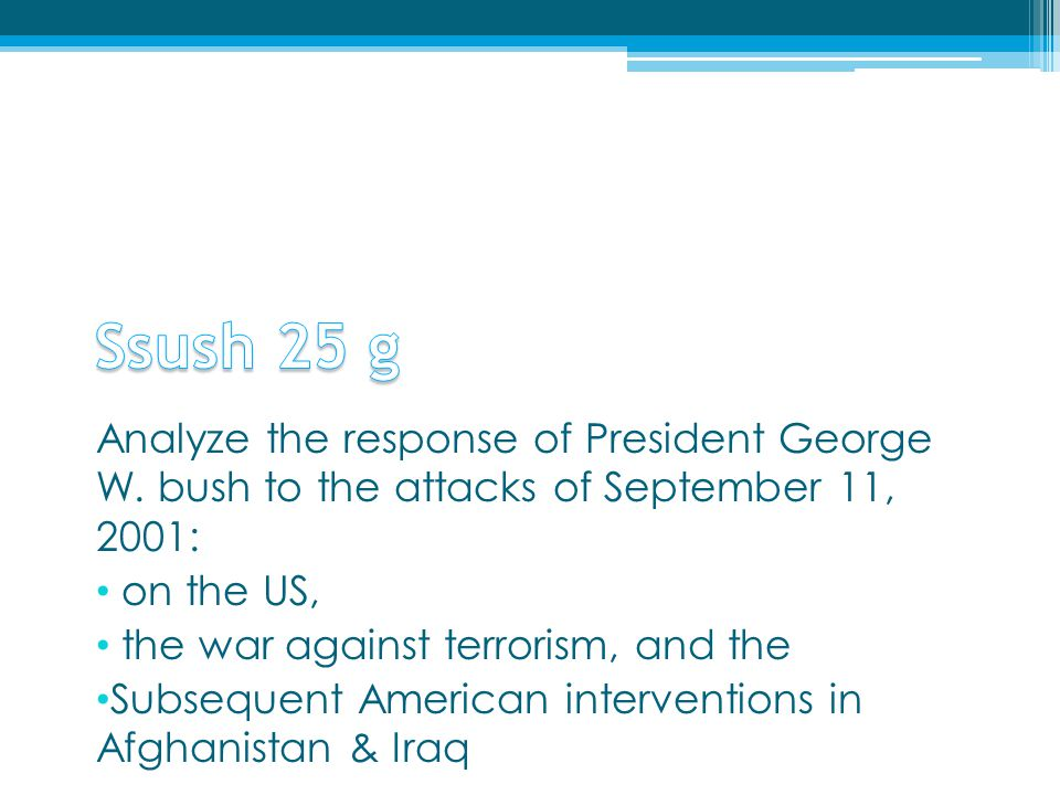 Analyze the response of President George W. bush to the attacks of September 11, 2001: on the US, the war against terrorism, and the Subsequent Americ