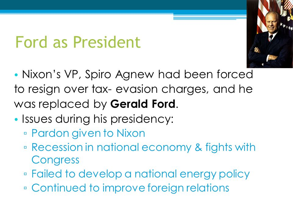 Ford as President Nixon's VP, Spiro Agnew had been forced to resign over tax- evasion charges, and he was replaced by Gerald Ford. Issues during his p