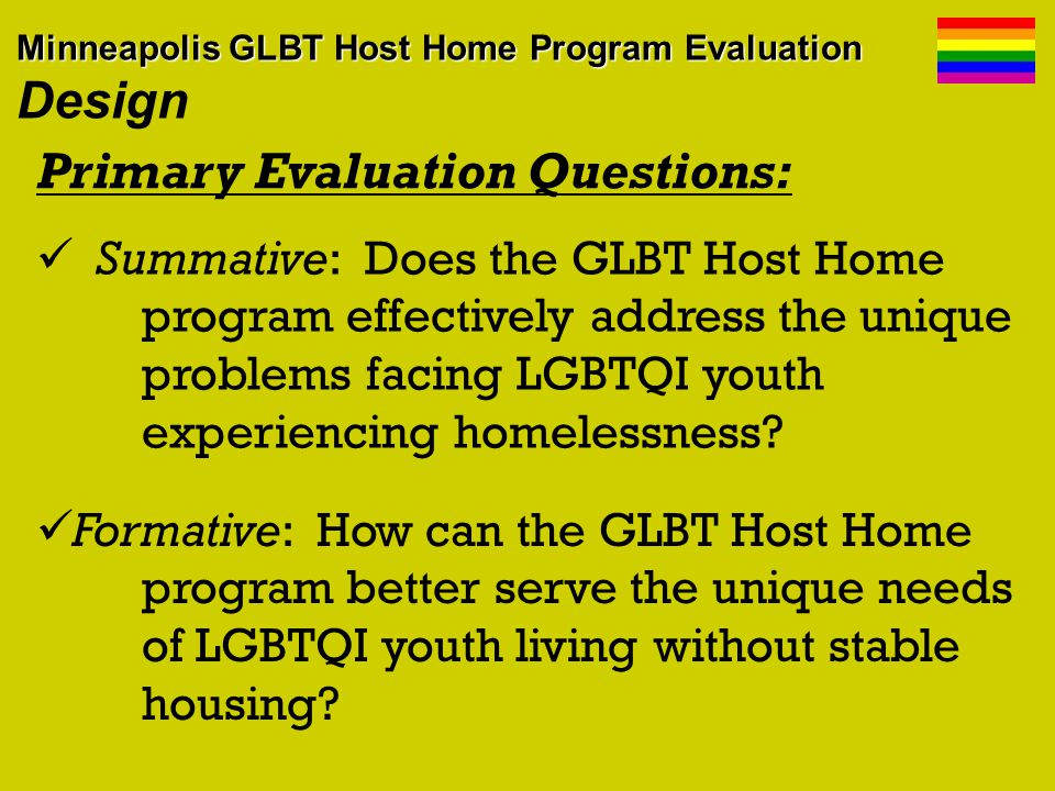 Data Collection Instruments: Group interview of host-youth partnerships Focus groups program participants 1-on-1 interviews of program staff youth, advisory board members, & hosts In-person + online surveys of program participants Attendance/observations of hosts training Review of preexisting program data and materials Minneapolis GLBT Host Home Program Evaluation Minneapolis GLBT Host Home Program Evaluation Design