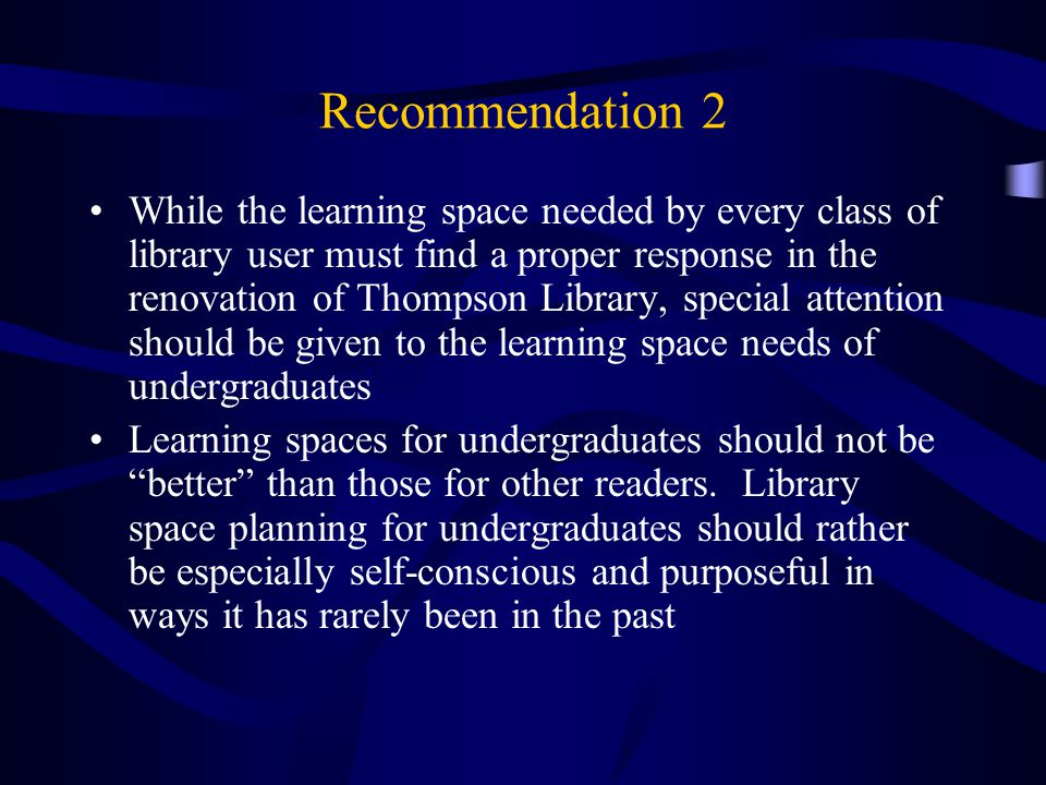 Recommendation 2 While the learning space needed by every class of library user must find a proper response in the renovation of Thompson Library, special attention should be given to the learning space needs of undergraduates Learning spaces for undergraduates should not be better than those for other readers.