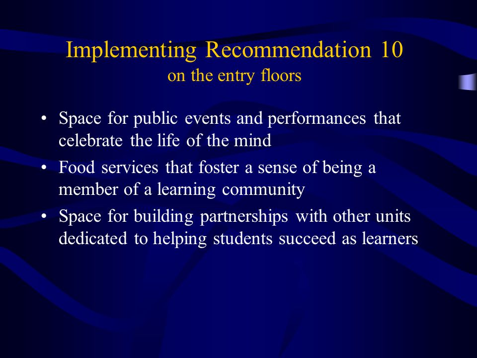 Implementing Recommendation 10 on the entry floors Space for public events and performances that celebrate the life of the mind Food services that foster a sense of being a member of a learning community Space for building partnerships with other units dedicated to helping students succeed as learners