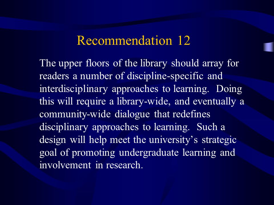 Recommendation 12 The upper floors of the library should array for readers a number of discipline-specific and interdisciplinary approaches to learning.